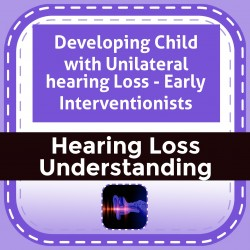 Developing Child with Unilateral hearing Loss - Early Interventionists