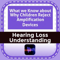 What we Know about Why Children Reject Amplification Devices