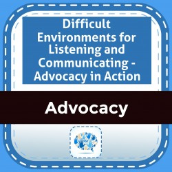 Difficult Environments for Listening and Communicating - Advocacy in Action