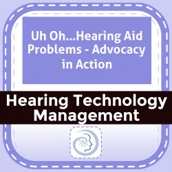 Uh Oh…Hearing Aid Problems - Advocacy in Action