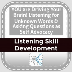 YOU are Driving Your Brain! Listening for Unknown Words & Asking Questions as Self Advocacy