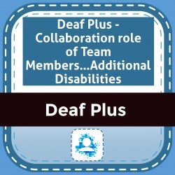 Deaf Plus - Collaboration role of Team Members…Additional Disabilities
