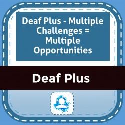 Deaf Plus - Multiple Challenges = Multiple Opportunities