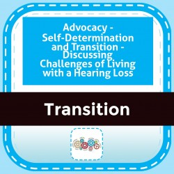 Advocacy - Self-Determination and Transition - Discussing Challenges of Living with a Hearing Loss
