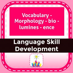 Vocabulary - Morphology - bio - lumines - ence