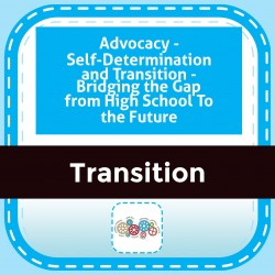 Advocacy - Self-Determination and Transition - Bridging the Gap from High School To the Future